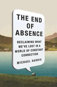 The End of Absence: Reclaiming What We've Lost in a World of Constant Connection by Michael Harris
